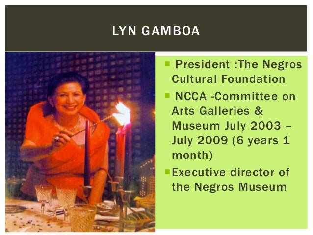  President :The Negros Cultural Foundation  NCCA -Committee on Arts Galleries & Museum July 2003 – July 2009 (6 years 1 ...