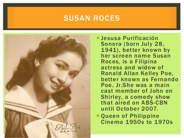  Jesusa Purificación Sonora (born July 28, 1941), better known by her screen name Susan Roces, is a Filipina actress and ...