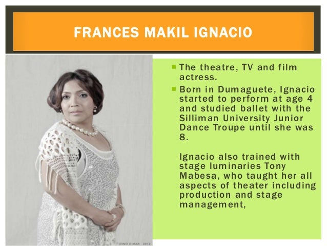  The theatre, TV and film actress.  Born in Dumaguete, Ignacio started to perform at age 4 and studied ballet with the S...