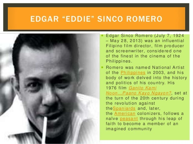  Edgar Sinco Romero (July 7, 1924 – May 28, 2013) was an influential Filipino film director, film producer and screenwrit...