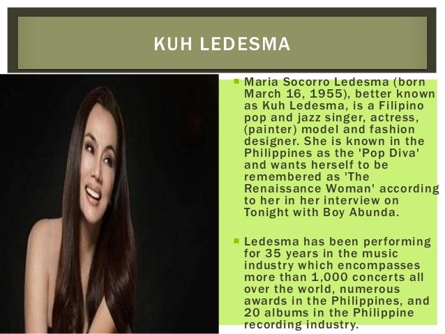  Maria Socorro Ledesma (born March 16, 1955), better known as Kuh Ledesma, is a Filipino pop and jazz singer, actress, (p...