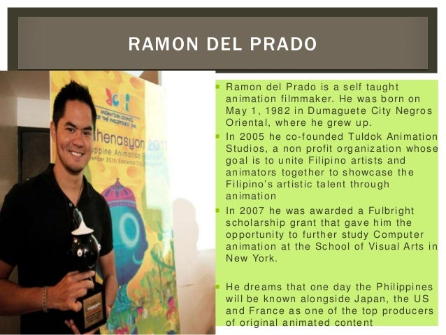  Ramon del Prado is a self taught animation filmmaker. He was born on May 1, 1982 in Dumaguete City Negros Oriental, wher...
