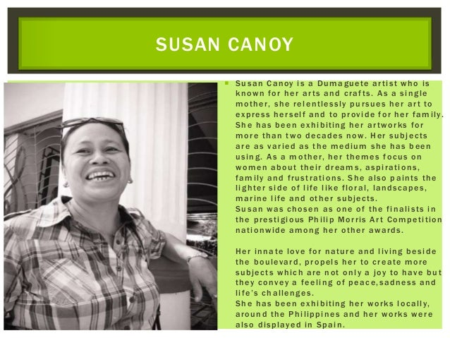  Susan Canoy is a Dumaguete artist who is known for her arts and crafts. As a single mother, she relentlessly pursues her...