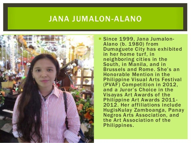  Since 1999, Jana Jumalon- Alano (b. 1980) from Dumaguete City has exhibited in her home turf, in neighboring cities in t...