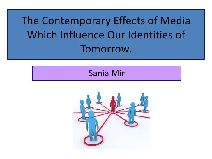 The Contemporary Effects of Media Which Influence Our Identities of Tomorrow.<br />Sania Mir<br />