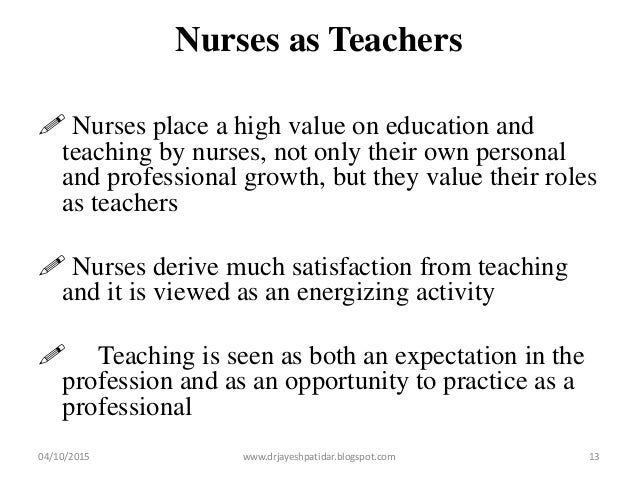 Nurses as Teachers  Nurses place a high value on education and teaching by nurses, not only their own personal and profes...