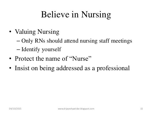 Believe in Nursing • Valuing Nursing – Only RNs should attend nursing staff meetings – Identify yourself • Protect the nam...