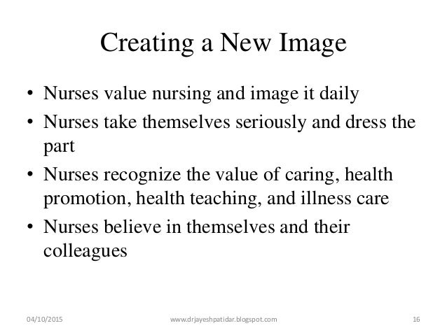 Creating a New Image • Nurses value nursing and image it daily • Nurses take themselves seriously and dress the part • Nur...