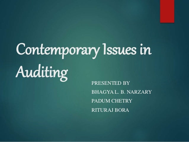 Contemporary Issues in Auditing PRESENTED BY BHAGYA L. B. NARZARY PADUM CHETRY RITURAJ BORA