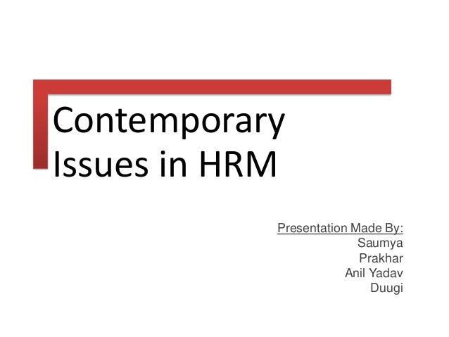 contemporary issues in hrm Discuss current and emerging issues and trends relevant to human resource management and planning overview of learning activities you will be required to engage with a range of relevant topics by actively participating in seminars and class discussions.