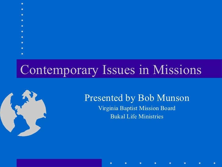 Contemporary Issues in Missions Presented by Bob Munson Virginia Baptist Mission Board Bukal Life Ministries