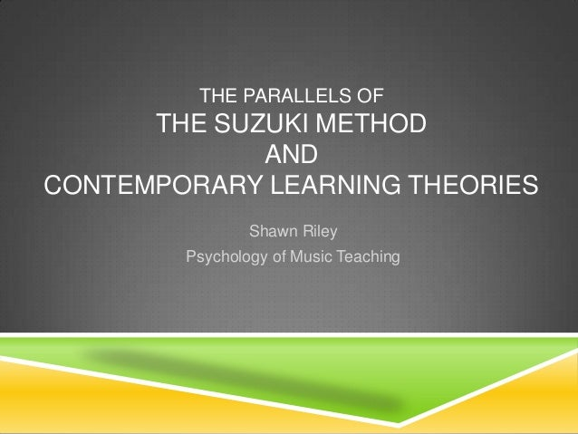 THE PARALLELS OF      THE SUZUKI METHOD             ANDCONTEMPORARY LEARNING THEORIES                Shawn Riley        Ps...