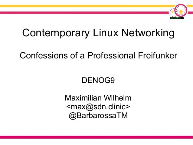 Contemporary Linux Networking Confessions of a Professional Freifunker DENOG9 Maximilian Wilhelm <max@sdn.clinic> @Barbaro...