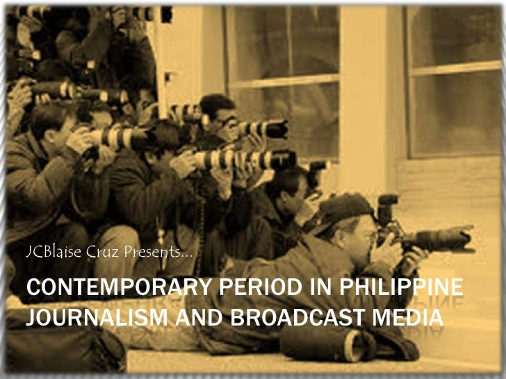 JCBlaise Cruz Presents...CONTEMPORARY PERIOD IN PHILIPPINEJOURNALISM AND BROADCAST MEDIA