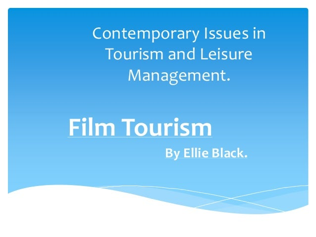 Contemporary Issues in Tourism and Leisure Management. Film Tourism By Ellie Black.