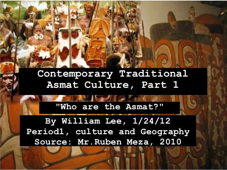 "Contemporary Traditional Asmat Culture, Part 1 ""Who are the Asmat?"" By William Lee, 1/24/12 Period1, culture and..."