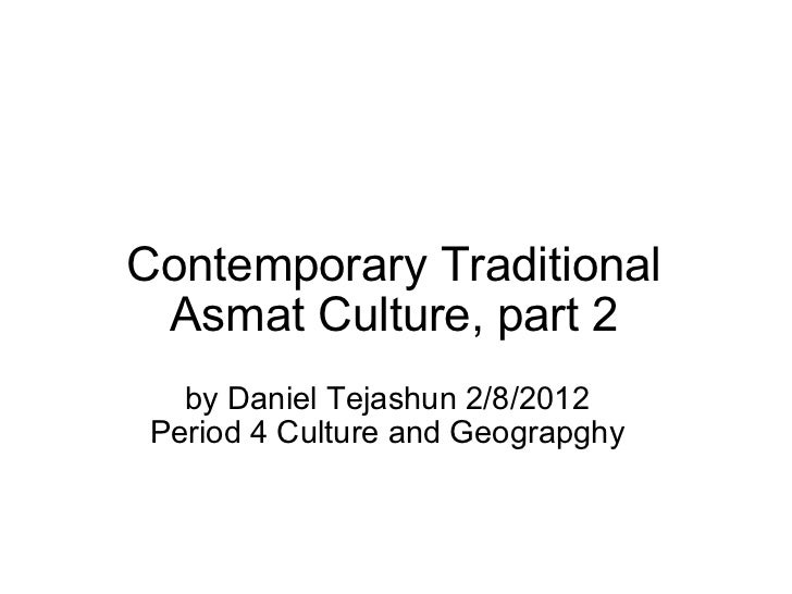 Contemporary Traditional Asmat Culture, part 2 by Daniel Tejashun 2/8/2012 Period 4 Culture and Geograpghy