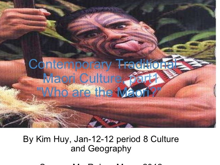 "Contemporary Traditional Maori Culture,   part1 ""Who are the Maori?""  By Kim Huy, Jan-12-12 period 8 Culture a..."