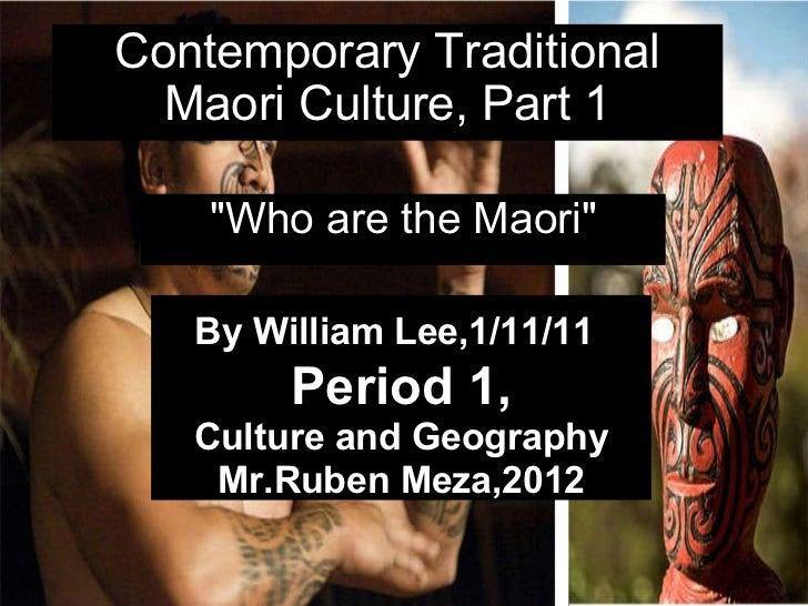 "Contemporary Traditional Maori Culture, Part 1 ""Who are the Maori"" By William Lee,1/11/11  Period 1, Culture ..."