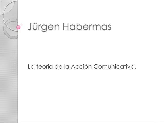 Jürgen HabermasLa teoría de la Acción Comunicativa.