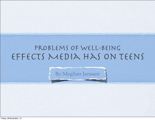 Problems of Well-being  effects Media has on Teens By:Meghan Janssen  Friday, 29 November, 13