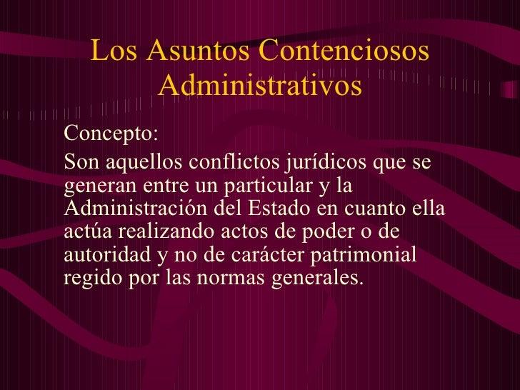 Los Asuntos Contenciosos Administrativos <ul><li>Concepto:  </li></ul><ul><li>Son aquellos conflictos jurídicos que se gen...