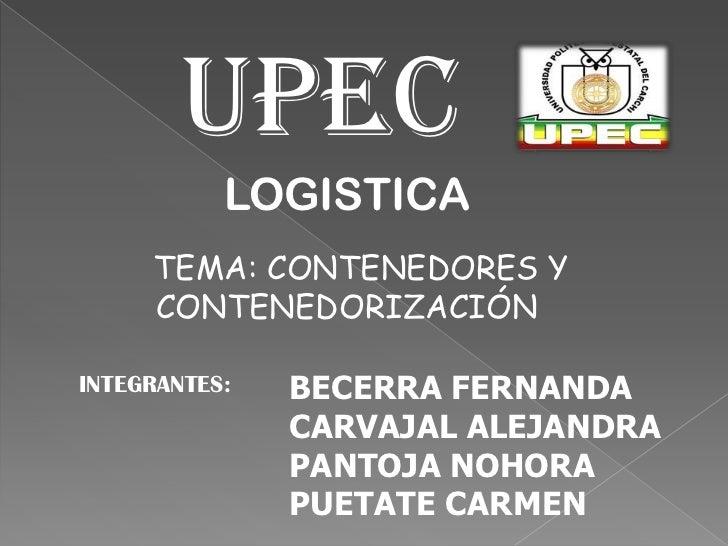 UPEC<br />LOGISTICA<br />TEMA: CONTENEDORES Y CONTENEDORIZACIÓN<br />BECERRA FERNANDA<br />CARVAJAL ALEJANDRA<br />PANTOJA...