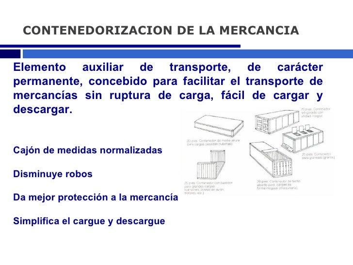CONTENEDORIZACION DE LA MERCANCIA Elemento auxiliar de transporte, de carácter permanente, concebido para facilitar el tra...