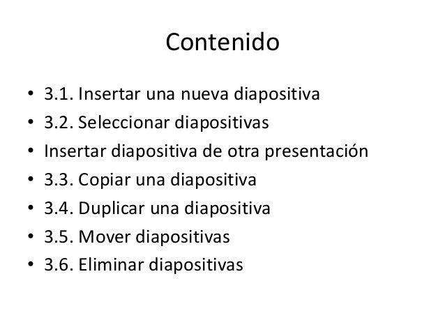 Contenido • • • • • • •  3.1. Insertar una nueva diapositiva 3.2. Seleccionar diapositivas Insertar diapositiva de otra pr...