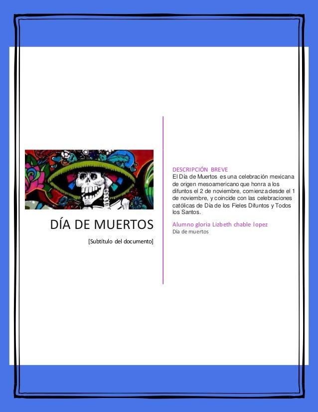 DÍA DE MUERTOS [Subtítulo del documento] DESCRIPCIÓN BREVE El Día de Muertos es una celebración mexicana de origen mesoame...