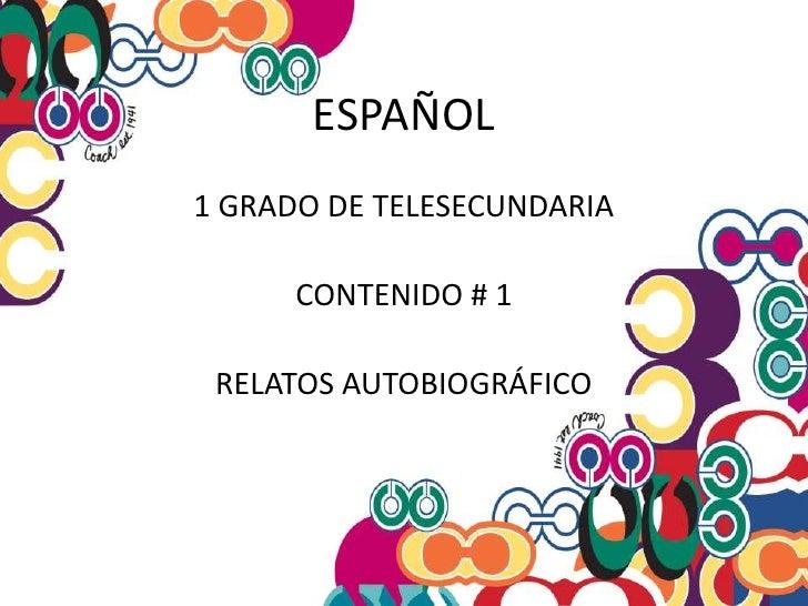 ESPAÑOL<br />1 GRADO DE TELESECUNDARIA<br />CONTENIDO # 1<br />RELATOS AUTOBIOGRÁFICO<br />
