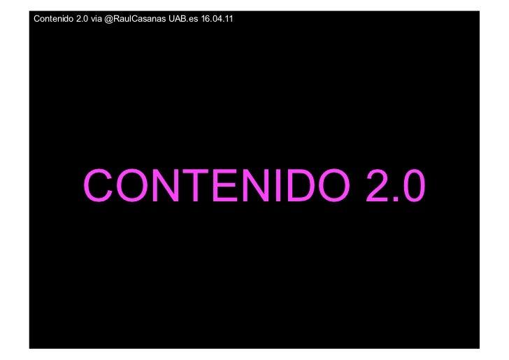 Contenido 2.0 via @RaulCasanas UAB.es 16.04.11           CONTENIDO 2.0