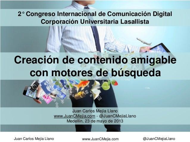 Juan Carlos Mejía Llano @JuanCMejiaLlanowww.JuanCMejia.comCreación de contenido amigablecon motores de búsqueda2° Congreso...