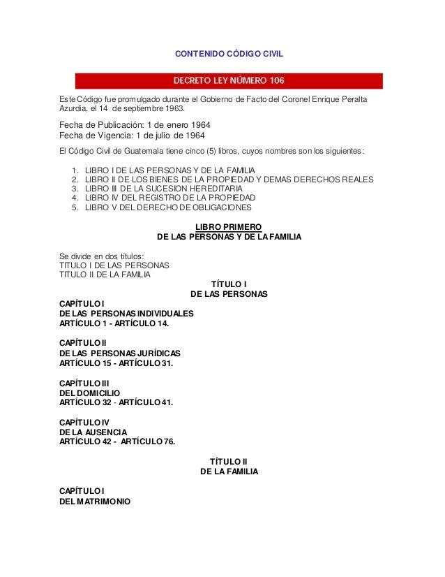 CONTENIDO CÓDIGO CIVIL Este Código fue promulgado durante el Gobierno de Facto del Coronel Enrique Peralta Azurdia, el 14 ...