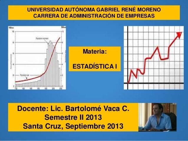 Materia: ESTADÍSTICA I Docente: Lic. Bartolomé Vaca C. Semestre II 2013 Santa Cruz, Septiembre 2013 UNIVERSIDAD AUTÓNOMA G...