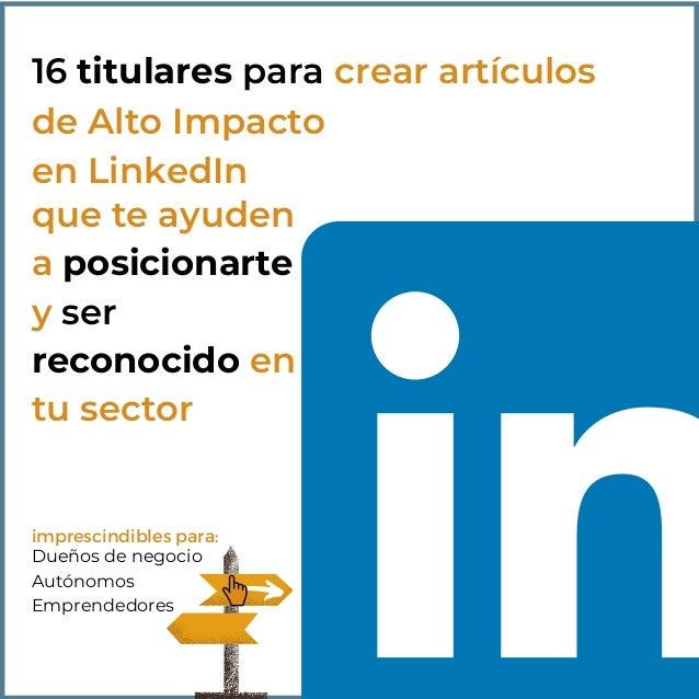 16 titulares para crear artículos de Alto Impacto en LinkedIn que te ayuden a posicionarte y ser reconocido en tu sector D...