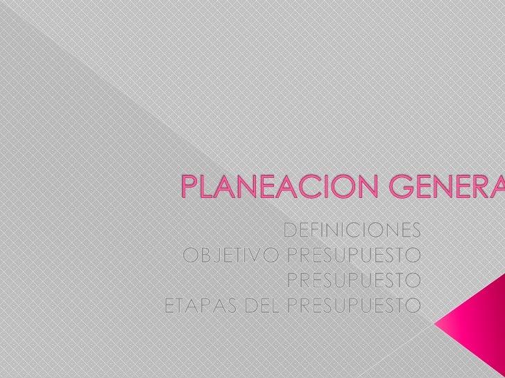 PLANEACION GENERAL<br />DEFINICIONES<br />OBJETIVO PRESUPUESTO<br />PRESUPUESTO<br />ETAPAS DEL PRESUPUESTO<br />