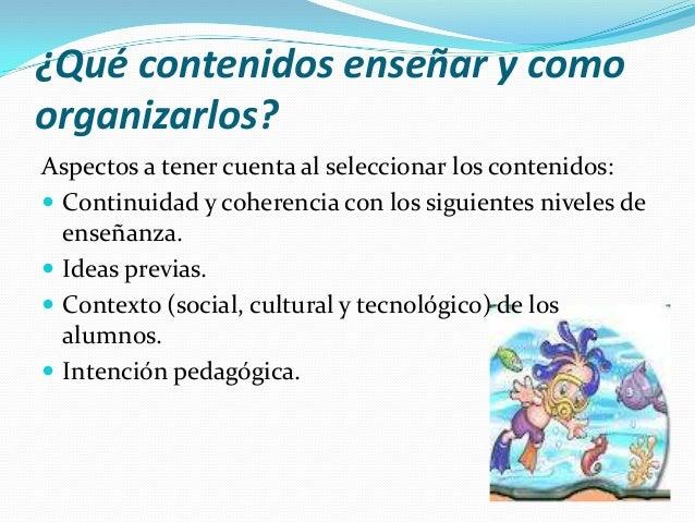 ¿Qué contenidos enseñar y como organizarlos? Aspectos a tener cuenta al seleccionar los contenidos:  Continuidad y cohere...