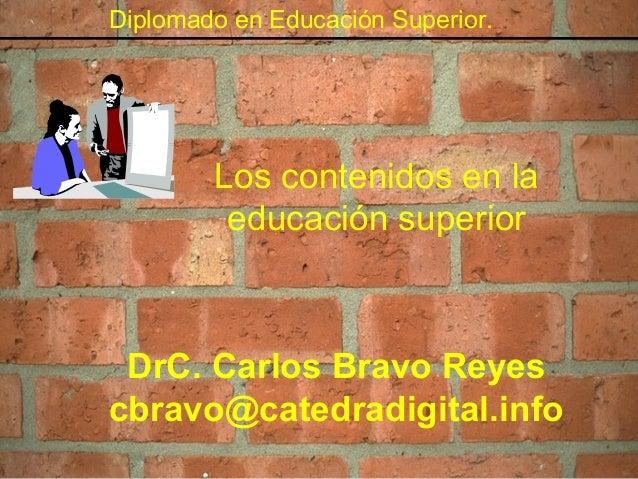 Diplomado en Educación Superior. Los contenidos en la educación superior DrC. Carlos Bravo Reyes cbravo@catedradigital.info