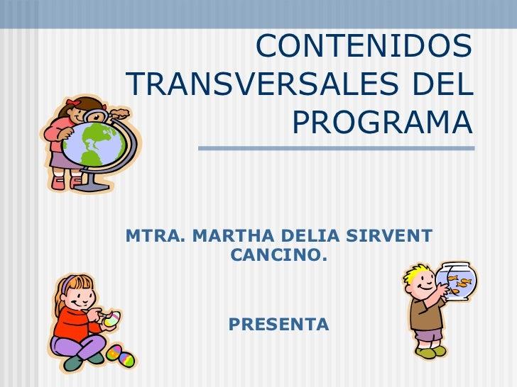 CONTENIDOS TRANSVERSALES DEL PROGRAMA MTRA. MARTHA DELIA SIRVENT CANCINO. PRESENTA