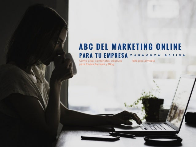 ABC DEL MARKETING ONLINE Z A R A G O Z A A C T I V A PARA TU EMPRESA C�mo crear contenidos creativos para Redes Sociales y...