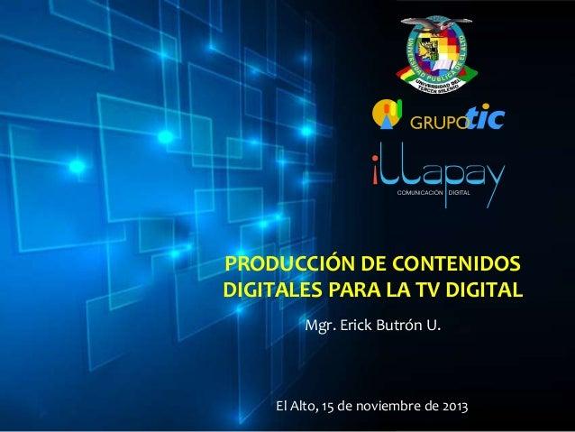 PRODUCCIÓN DE CONTENIDOS DIGITALES PARA LA TV DIGITAL Mgr. Erick Butrón U.  El Alto, 15 de noviembre de 2013