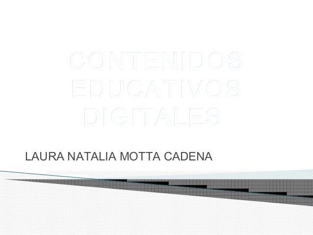 CONTENIDOSCONTENIDOS EDUCATIVOSEDUCATIVOS DIGITALESDIGITALES LAURA NATALIA MOTTA CADENA