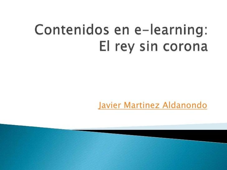 Contenidos en e-learning: El rey sin corona <br />Javier MartinezAldanondo<br />