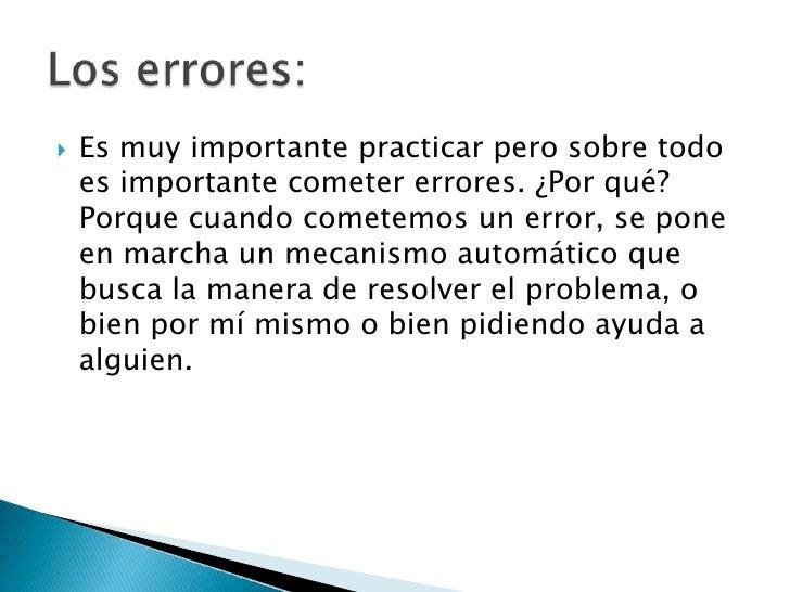 Es muy importante practicar pero sobre todo es importante cometer errores. ¿Por qué? Porque cuando cometemos un error, se ...
