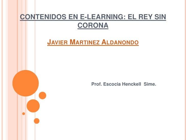 CONTENIDOS EN E-LEARNING: EL REY SIN CORONAJavier MartinezAldanondo<br />Prof. Escocia Henckell  Sime.<br />