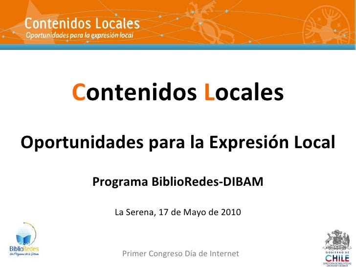 C ontenidos  L ocales Oportunidades para la Expresión Local Programa BiblioRedes-DIBAM La Serena, 17 de Mayo de 2010 Prime...