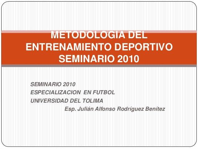 SEMINARIO 2010 ESPECIALIZACION EN FUTBOL UNIVERSIDAD DEL TOLIMA Esp. Julián Alfonso Rodríguez Benítez METODOLOGIA DEL ENTR...