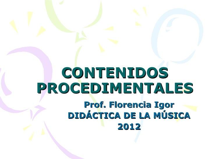 CONTENIDOSPROCEDIMENTALES     Prof. Florencia Igor  DIDÁCTICA DE LA MÚSICA             2012
