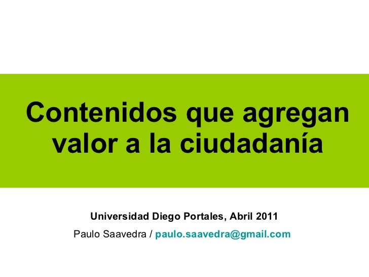 Contenidos que agregan valor a la ciudadanía Universidad Diego Portales, Abril 2011 Paulo Saavedra /   [email_address]